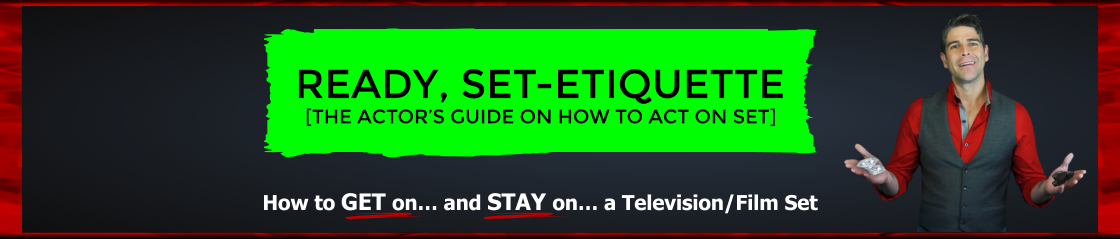 Ready, Set-Etiquette! The Actor's Guide on how to act on set. How to GET on , and STAY on a television/ film set. This comprehensive 24-part video course demystifies the film and television business and breaks it down to its purest simplicity.  It was dev